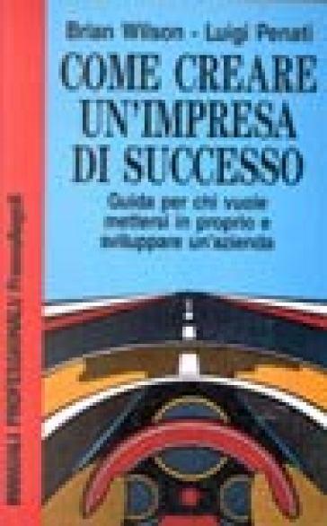 Come creare un'impresa di successo. Guida per chi vuole mettersi in proprio e sviluppare un'azienda - B. Wilson | Thecosgala.com