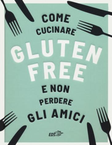 Come cucinare gluten free e non perdere gli amici - Anna Bennet | Rochesterscifianimecon.com