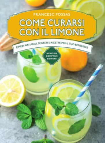 Come curarsi con il limone. Rimedi naturali, segreti e ricette per il tuo benessere - Francesc Fossas  