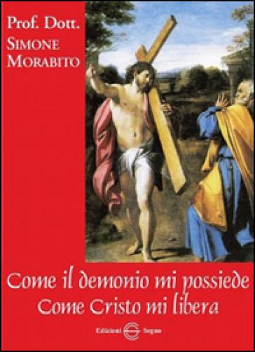 Come il demonio mi possiede. Come Cristo mi libera - Simone Morabito |