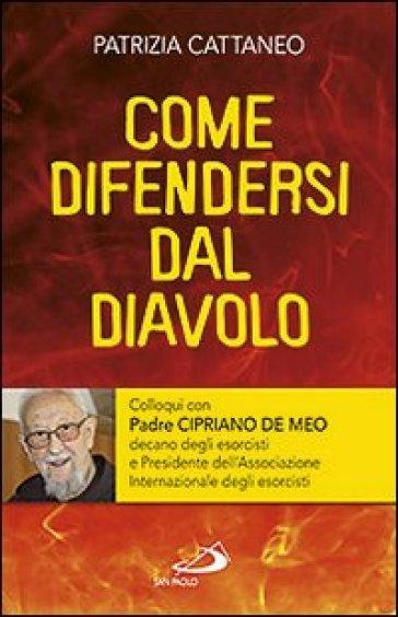 Come difendersi dal diavolo. Colloqui con padre Cipriano de Meo - Patrizia Cattaneo | Rochesterscifianimecon.com