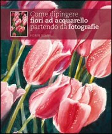 Come dipingere fiori ad acquarello partendo da fotografie - Robin Berry   Rochesterscifianimecon.com