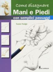 Come disegnare mani e piedi con semplici passaggi. Ediz. a colori