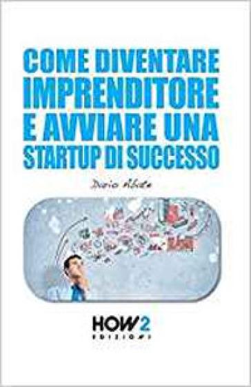 Come diventare un imprenditore e avviare una startup di successo - Dario Abate |