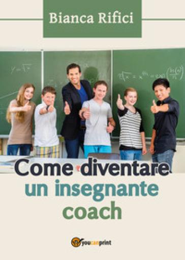 Come diventare un insegnante coach - Bianca Rifici |