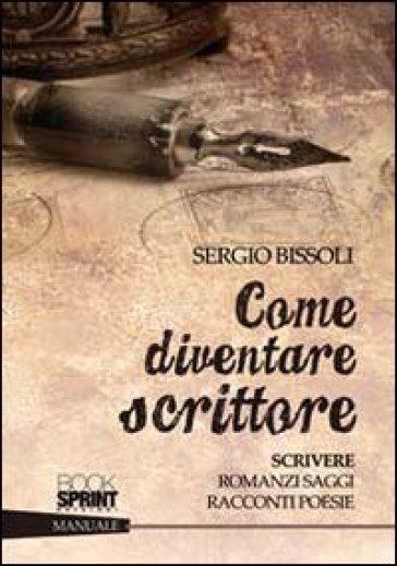 Come diventare scrittore. Scrivere romanzi, saggi, racconti, poesie - Sergio Bissoli  
