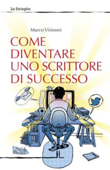Come diventare uno scrittore di successo - Marco Visinoni pdf epub