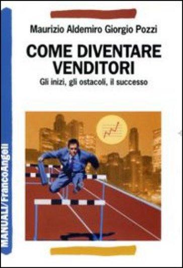 Come diventare venditori. Gli inizi, gli ostacoli, il successo - Maurizio A. Pozzi   Thecosgala.com