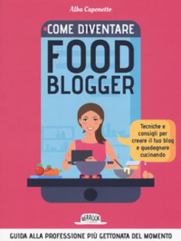 Come diventire food blogger. Tecniche e consigli per creare il tuo blog e guadagnare cucinando - Alba Caponetto pdf epub