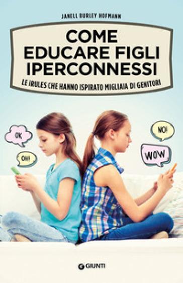 Come educare figli iperconnessi. Le iRules che hanno ispirato migliaia di genitori - Janell Burley Hofmann | Kritjur.org