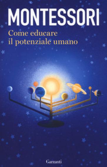 Come educare il potenziale umano - Maria Montessori |