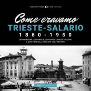 Come eravamo. Trieste-Salario 1860-1950. Ediz. illustrata - A. Tiso |