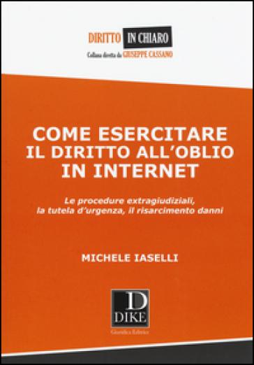 Come esercitare il diritto all'oblio in internet. Le procedure extragiudiziali, la tutela d'urgenza, il risarcimento danni - Michele Iaselli pdf epub