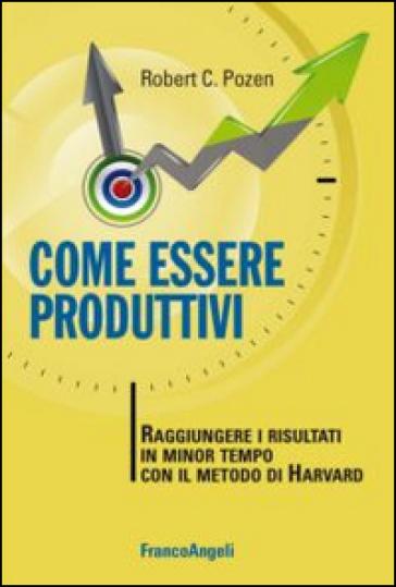 Come essere produttivi. Raggiungere i risultati in minor tempo con il metodo di Harvard - Robert C. Pozen |