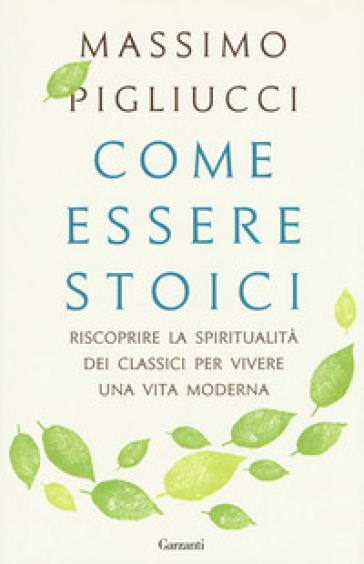 Come essere stoici. Riscoprire la spiritualità degli antichi per vivere una vita moderna - Massimo Pigliucci   Thecosgala.com