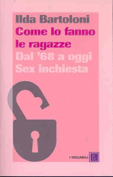 Come lo fanno le ragazze. Dal '68 a oggi. Sex inchiesta - Ilda Bartoloni |