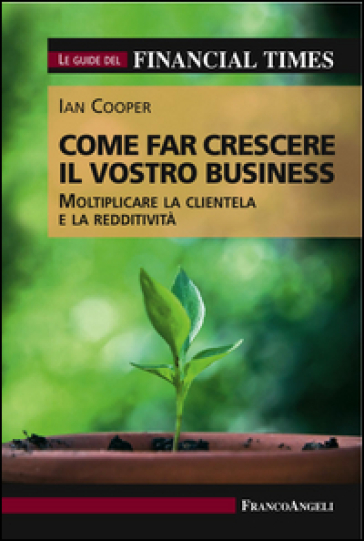Come far crescere il vostro business. Moltiplicare la clientela e la redditività. Le guide del Financial Times - Ian Cooper |