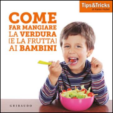 Come far mangiare la verdura (e la frutta) ai bambini - Karen Huber  