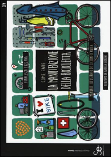 Come fare... la manutenzione della bicicletta. Manuale illustrato di ciclomeccanica. Ediz. a colori - Francesca Luzzana | Thecosgala.com