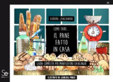 Come fare... il pane fatto in casa. Guida completa per panificatori casalinghi - Aurora Zancanaro | Jonathanterrington.com
