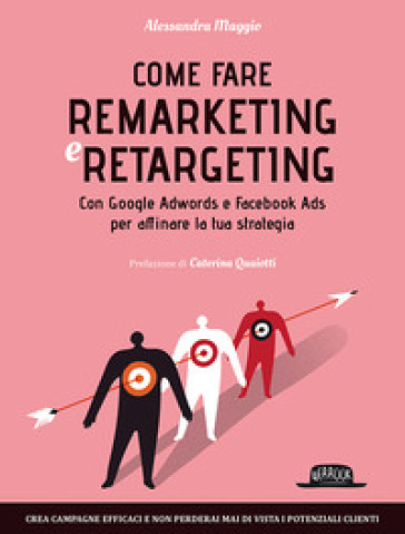 Come fare remarketing e retargeting. Con Google Adwords e Facebook ADS per affinare la tua strategia - Alessandra Maggio |