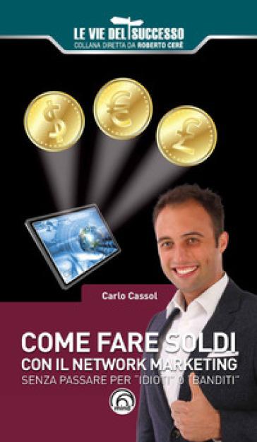 Come fare soldi con il network marketing. Senza passare per «idioti» o «banditi» - Carlo Cassol |
