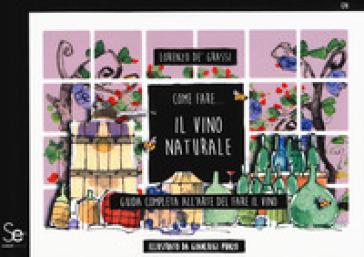 Come fare... Il vino naturale. Guida completa all'arte del fare il vino - Lorenzo De' Grassi | Jonathanterrington.com