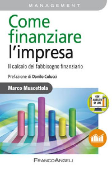 Come finanziare l'impresa. Il calcolo del fabbisogno finanziario. Con Contenuto digitale per accesso on line - Marco Muscettola |