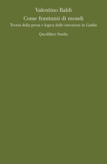 Come frantumi di mondi. Teoria della prosa e logica delle emozioni in Gadda - Valentino Baldi | Jonathanterrington.com