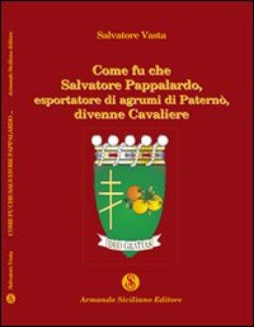 Come fu che Salvatore Pappalardo, esportatore di agrumi in Paternò, divenne cavaliere - Salvatore Vasta |