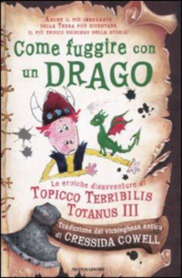Come fuggire con un drago. Le eroiche disavventure di Topicco Terribilis Totanus III - Cressida Cowell | Rochesterscifianimecon.com
