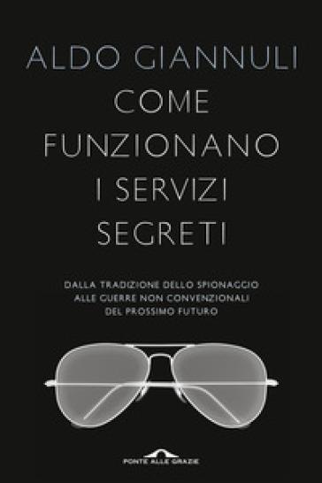 Come funzionano i servizi segreti. Dalla tradizione dello spionaggio alle guerre non convenzionali del prossimo futuro - Aldo Giannuli |