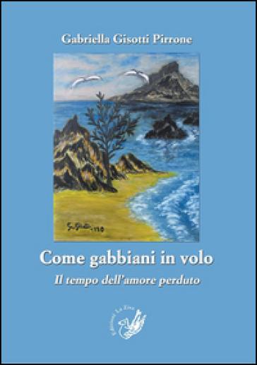 Come gabbiani in volo. Il tempo dell'amore perduto - Gabriella Gisotti Pirrone | Jonathanterrington.com