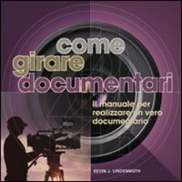 Come girare documentari. Il manuale per realizzare un vero documentario - Kevin J. Lindenmuth |