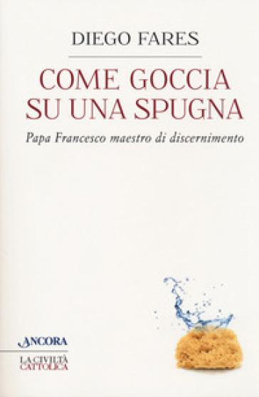 Come goccia su una spugna. Papa Francesco maestro di discernimento - Diego Fares |