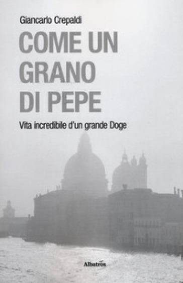 Come un grano di pepe. Vita incredibile d'un grande doge - Giancarlo Crepaldi | Thecosgala.com
