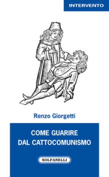 Come guarire dal cattocomunismo - Renzo Giorgetti   Rochesterscifianimecon.com