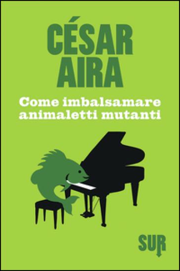 Come imbalsamare animaletti mutanti - César Aira |