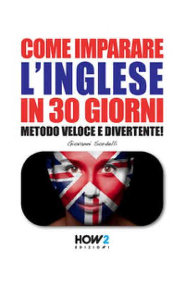 Come imparare l'inglese in 30 giorni. Metodo veloce e divertente! - Giovanni Sordelli |