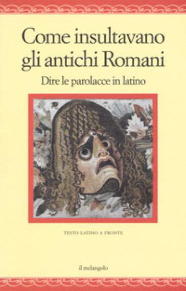 Come insultavano gli antichi romani. Dire le parolacce in latino. Testo latino a fronte - Neleo di Scepsi |
