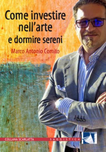 Come investire nell'arte e dormire sereni - Marco Antonio Comito |