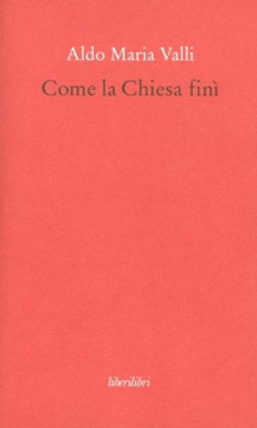 Come la Chiesa finì - Aldo Maria Valli | Rochesterscifianimecon.com