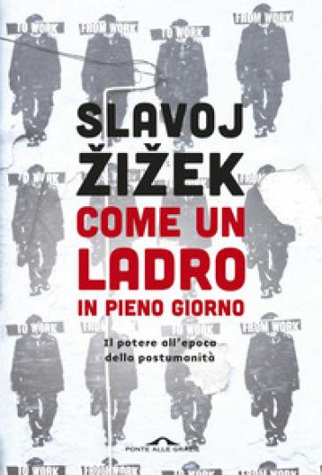 Come un ladro in pieno giorno. Il potere all'epoca della postumanità - Slavoj Zizek |