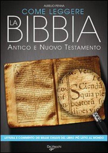 Come leggere la Bibbia. Antico e Nuovo Testamento. Brani scelti, spiegati e commentati del libro più letto del mondo - Aurelio Penna |