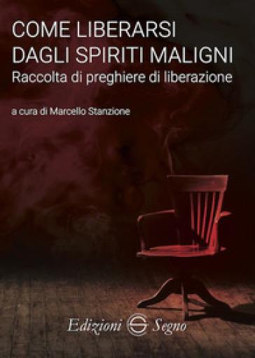 Come liberarsi dagli spiriti maligni. Raccolta di preghiere di liberazione - Marcello Stanzione   Thecosgala.com