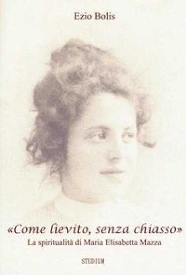 «Come lievito, senza chiasso». La spiritualità di Maria Elisabetta Mazza - Ezio Bolis | Kritjur.org