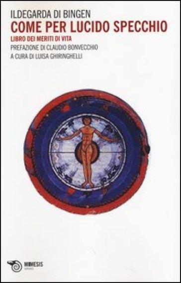 Come per lucido specchio. Libro dei meriti di vita - Ildegarda di Bingen (santa)  