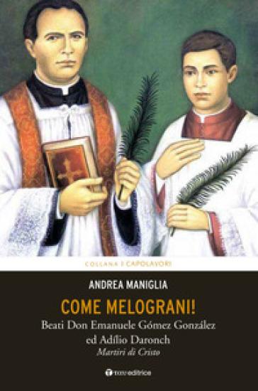 Come melograni. Don Emanuele Gomez Gonzalez e Adilio Daronch, martiri di Cristo - Andrea Maniglia |