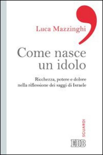 Come nasce un idolo. Ricchezza, potere e dolore nella riflessione dei saggi di Israele - Luca Mazzinghi   Rochesterscifianimecon.com