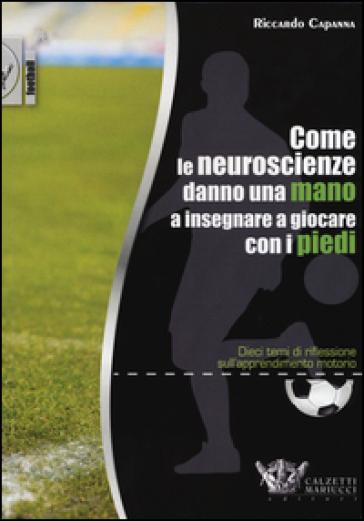 Come le neuroscienze danno una mano a insegnare a giocare con i piedi. Dieci temi di riflessione sull'apprendimento motorio - Riccardo Capanna  